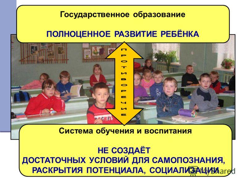 Государственное образование ПОЛНОЦЕННОЕ РАЗВИТИЕ РЕБЁНКА Система обучения и воспитания НЕ СОЗДАЁТ ДОСТАТОЧНЫХ УСЛОВИЙ ДЛЯ САМОПОЗНАНИЯ, РАСКРЫТИЯ ПОТЕНЦИАЛА, СОЦИАЛИЗАЦИИ
