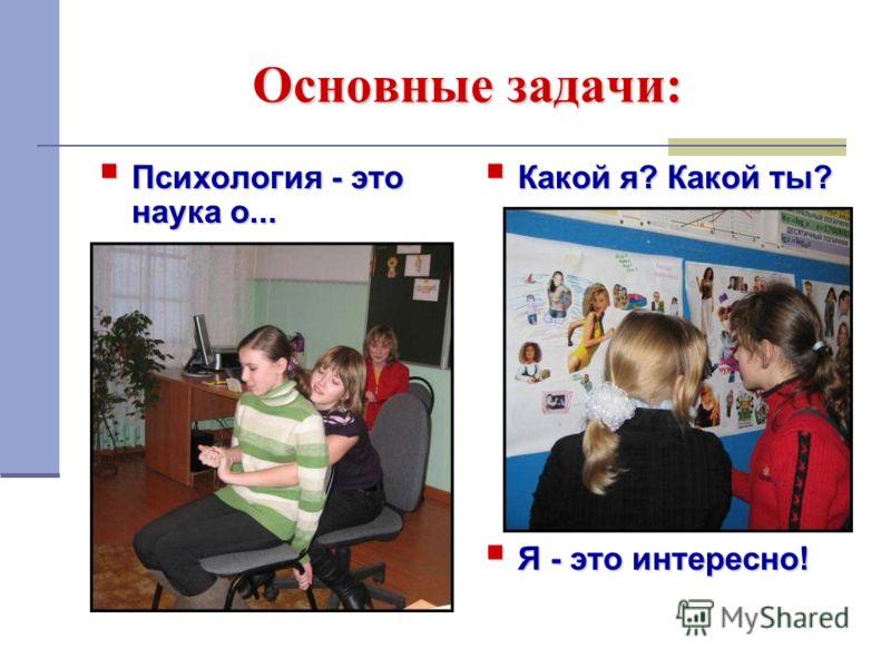 Основные задачи: Психология - это наука о... Психология - это наука о... Какой я? Какой ты? Какой я? Какой ты? Я - это интересно! Я - это интересно!