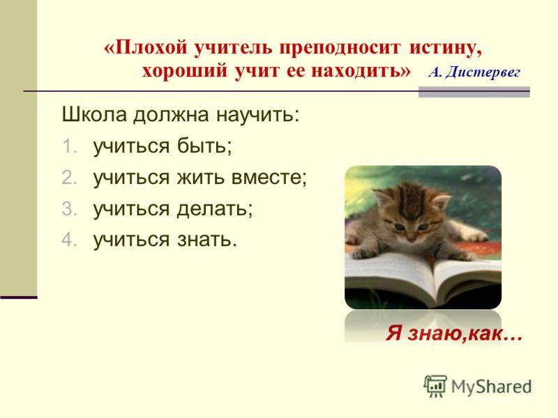 «Плохой учитель преподносит истину, хороший учит ее находить» А. Дистервег Школа должна научить: 1. учиться быть; 2. учиться жить вместе; 3. учиться делать; 4. учиться знать. Я знаю,как…