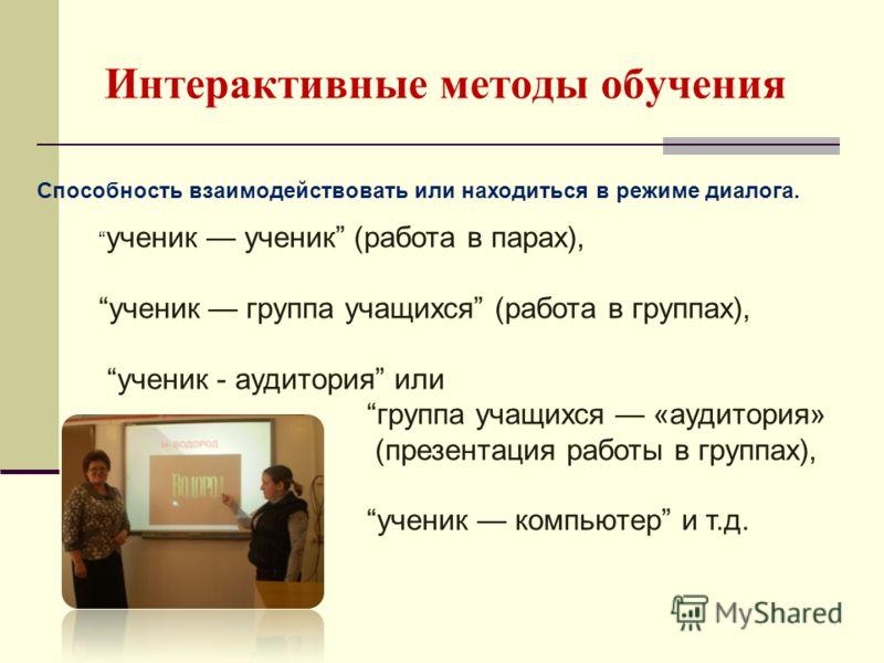 Интерактивные методы обучения Способность взаимодействовать или находиться в режиме диалога. ученик ученик (работа в парах), ученик группа учащихся (работа в группах), ученик - аудитория или группа учащихся «аудитория» (презентация работы в группах),