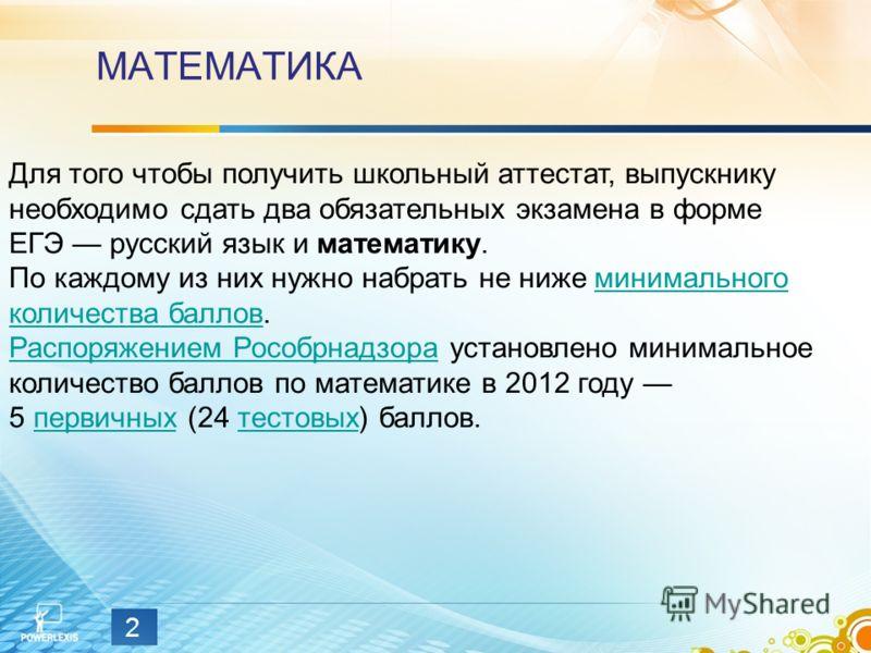 МАТЕМАТИКА 2 Для того чтобы получить школьный аттестат, выпускнику необходимо сдать два обязательных экзамена в форме ЕГЭ русский язык и математику. По каждому из них нужно набрать не ниже минимального количества баллов. Распоряжением Рособрнадзора у