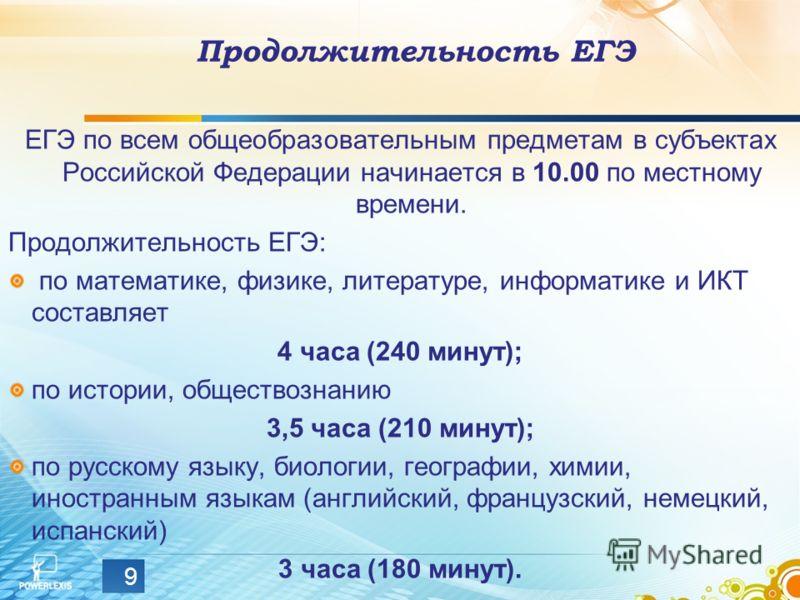 Продолжительность ЕГЭ ЕГЭ по всем общеобразовательным предметам в субъектах Российской Федерации начинается в 10.00 по местному времени. Продолжительность ЕГЭ: по математике, физике, литературе, информатике и ИКТ составляет 4 часа (240 минут); по ист