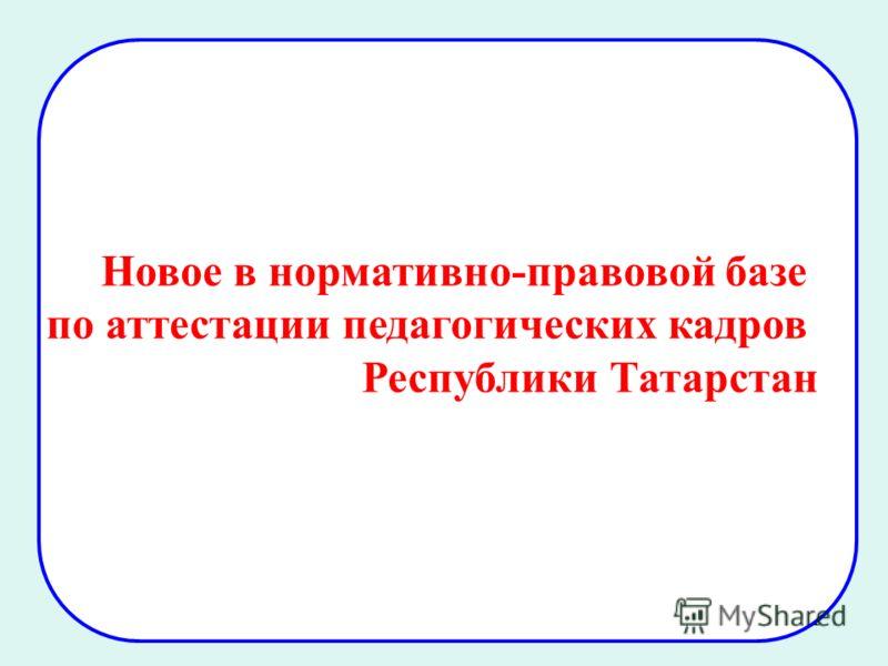 1 Новое в нормативно-правовой базе по аттестации педагогических кадров Республики Татарстан