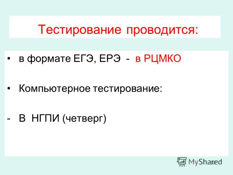 Тестирование проводится: в формате ЕГЭ, ЕРЭ - в РЦМКО Компьютерное тестирование: -В НГПИ (четверг) 30