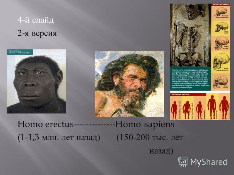 4- й слайд 2- я версия Homo erectus--------------Homo sapiens (1-1,3 млн. лет назад ) (150-200 тыс. лет назад )