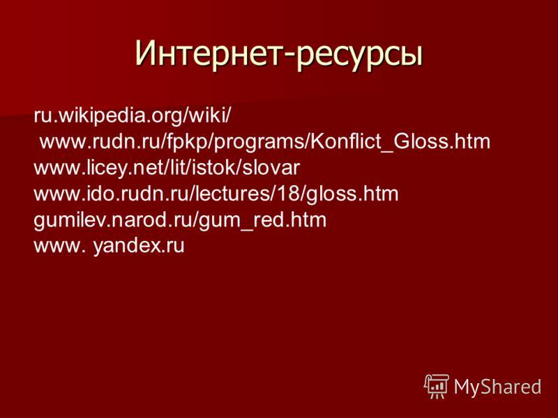 Интернет-ресурсы ru.wikipedia.org/wiki/ www.rudn.ru/fpkp/programs/Konflict_Gloss.htm www.licey.net/lit/istok/slovar www.ido.rudn.ru/lectures/18/gloss.htm gumilev.narod.ru/gum_red.htm www. yandex.ru