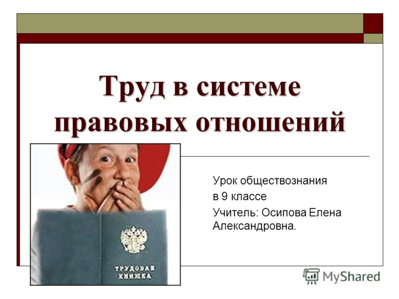 Труд в системе правовых отношений Урок обществознания в 9 классе Учитель: Осипова Елена Александровна.