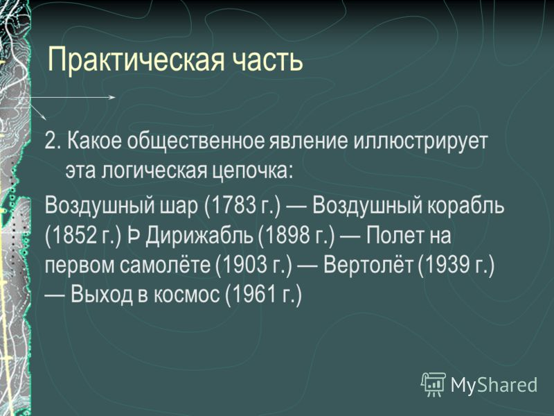 Практическая часть 2. Какое общественное явление иллюстрирует эта логическая цепочка: Воздушный шар (1783 г.) Воздушный корабль (1852 г.) Þ Дирижабль (1898 г.) Полет на первом самолёте (1903 г.) Вертолёт (1939 г.) Выход в космос (1961 г.)
