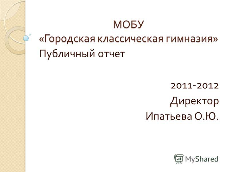МОБУ « Городская классическая гимназия » Публичный отчет 2011-2012 Директор Ипатьева О. Ю.