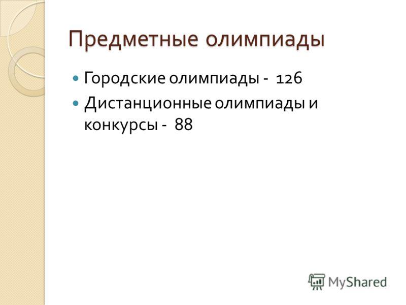Предметные олимпиады Городские олимпиады - 126 Дистанционные олимпиады и конкурсы - 88