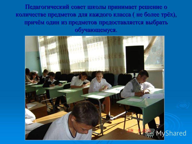 Педагогический совет школы принимает решение о количестве предметов для каждого класса ( не более трёх), причём один из предметов предоставляется выбрать обучающемуся.