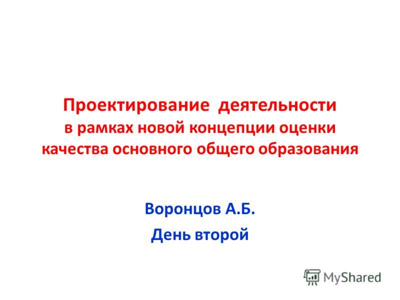 Проектирование деятельности в рамках новой концепции оценки качества основного общего образования Воронцов А.Б. День второй