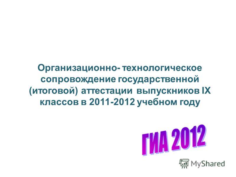 Организационно- технологическое сопровождение государственной (итоговой) аттестации выпускников IX классов в 2011-2012 учебном году