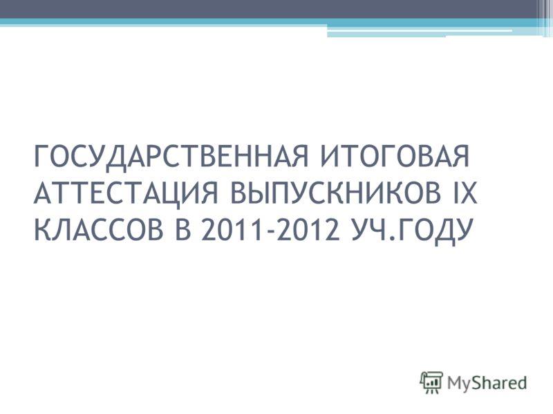 ГОСУДАРСТВЕННАЯ ИТОГОВАЯ АТТЕСТАЦИЯ ВЫПУСКНИКОВ IX КЛАССОВ В 2011-2012 УЧ.ГОДУ