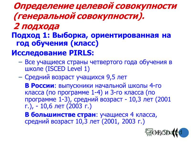 Определение целевой совокупности (генеральной совокупности). 2 подхода Подход 1: Выборка, ориентированная на год обучения (класс) Исследование PIRLS: –Все учащиеся страны четвертого года обучения в школе (ISCED Level 1) –Средний возраст учащихся 9,5