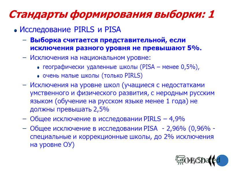 Стандарты формирования выборки: 1 Исследование PIRLS и PISA –Выборка считается представительной, если исключения разного уровня не превышают 5%. –Исключения на национальном уровне: географически удаленные школы (PISA – менее 0,5%), очень малые школы
