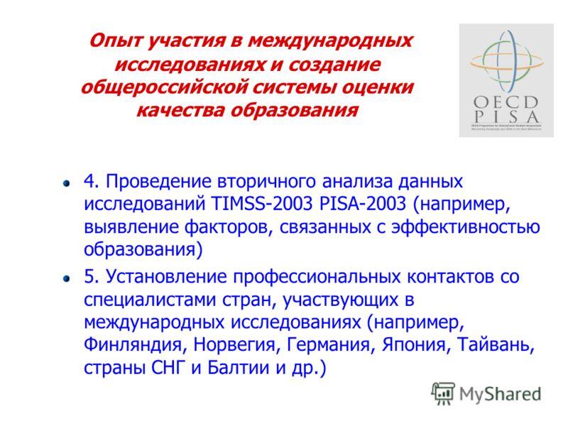 Опыт участия в международных исследованиях и создание общероссийской системы оценки качества образования 4. Проведение вторичного анализа данных исследований TIMSS-2003 PISA-2003 (например, выявление факторов, связанных с эффективностью образования)