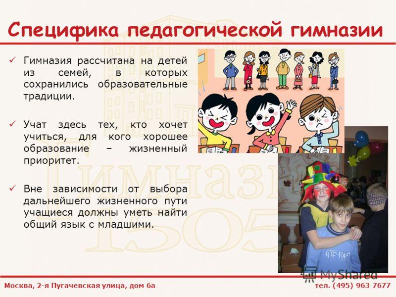 Москва, 2-я Пугачевская улица, дом 6а тел. (495) 963 7677 Специфика педагогической гимназии Гимназия рассчитана на детей из семей, в которых сохранились образовательные традиции. Учат здесь тех, кто хочет учиться, для кого хорошее образование – жизне