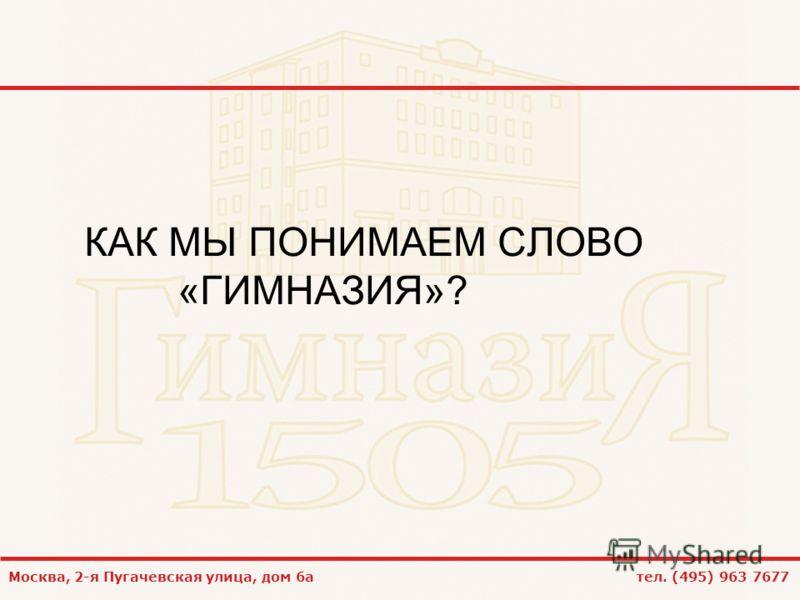 Москва, 2-я Пугачевская улица, дом 6а тел. (495) 963 7677 КАК МЫ ПОНИМАЕМ СЛОВО «ГИМНАЗИЯ»?