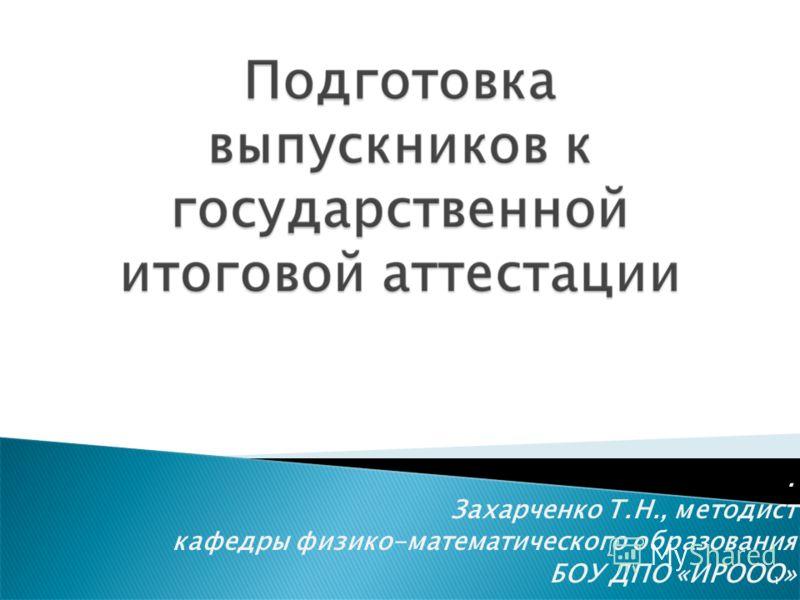 . Захарченко Т.Н., методист кафедры физико-математического образования БОУ ДПО «ИРООО» 1