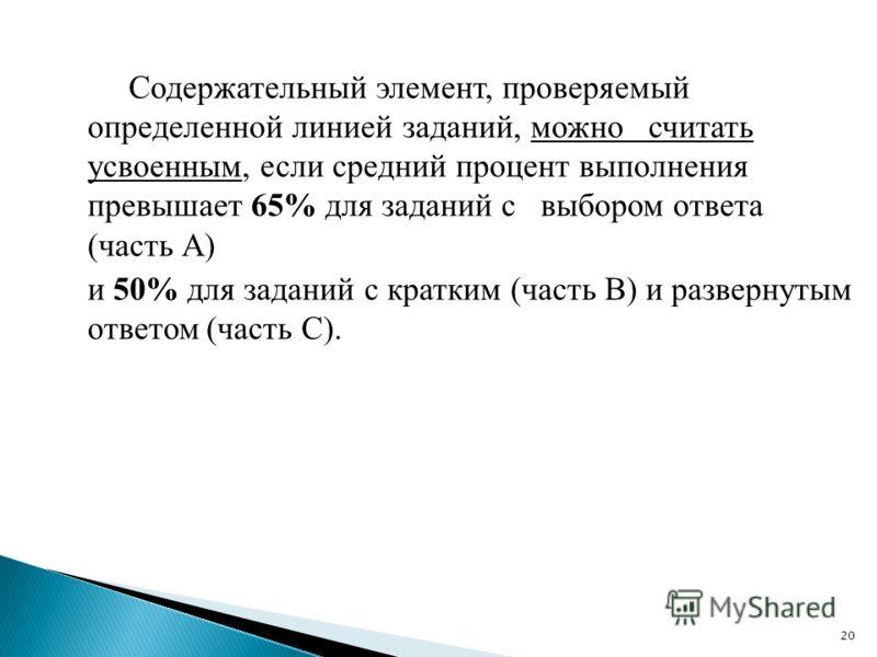 Содержательный элемент, проверяемый определенной линией заданий, можно считать усвоенным, если средний процент выполнения превышает 65% для заданий с выбором ответа (часть А) и 50% для заданий с кратким (часть В) и развернутым ответом (часть С). 20