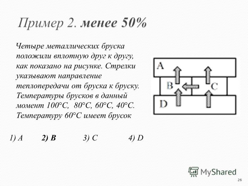 Четыре металлических бруска положили вплотную друг к другу, как показано на рисунке. Стрелки указывают направление теплопередачи от бруска к бруску. Температуры брусков в данный момент 100°С, 80°С, 60°С, 40°С. Температуру 60°С имеет брусок 1) A 2) B