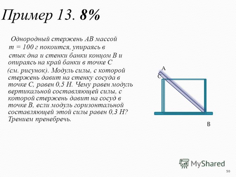 Пример 13. 8% Однородный стержень АВ массой m = 100 г покоится, упираясь в стык дна и стенки банки концом В и опираясь на край банки в точке С (см. рисунок). Модуль силы, с которой стержень давит на стенку сосуда в точке С, равен 0,5 Н. Чему равен мо