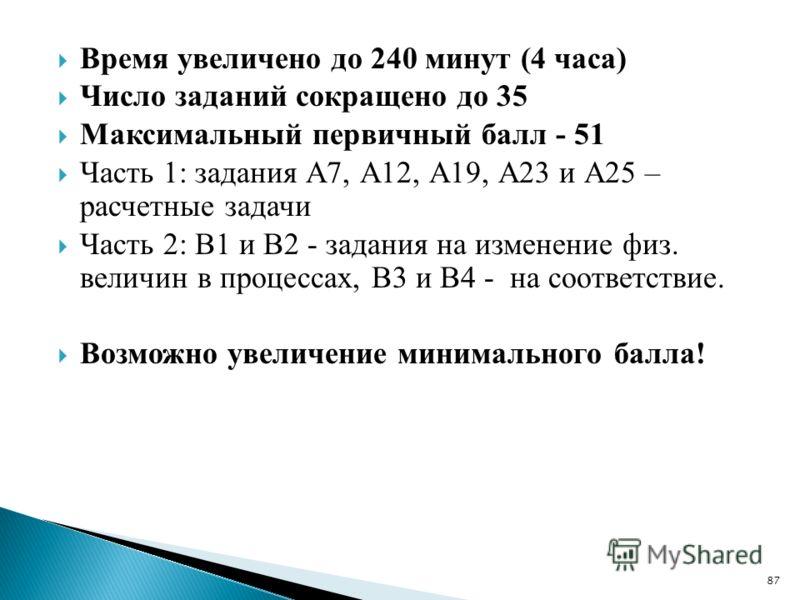 Время увеличено до 240 минут (4 часа) Число заданий сокращено до 35 Максимальный первичный балл - 51 Часть 1: задания А7, А12, А19, А23 и А25 – расчетные задачи Часть 2: В1 и В2 - задания на изменение физ. величин в процессах, В3 и В4 - на соответств