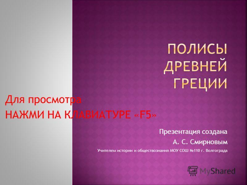Презентация создана А. С. Смирновым Учителем истории и обществознания МОУ СОШ 110 г. Волгограда Для просмотра НАЖМИ НА КЛАВИАТУРЕ «F5»