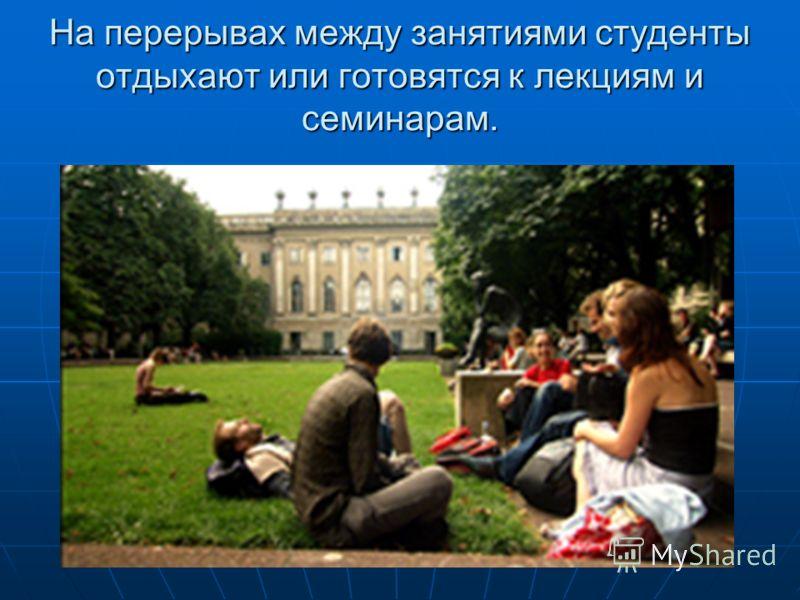 На перерывах между занятиями студенты отдыхают или готовятся к лекциям и семинарам.