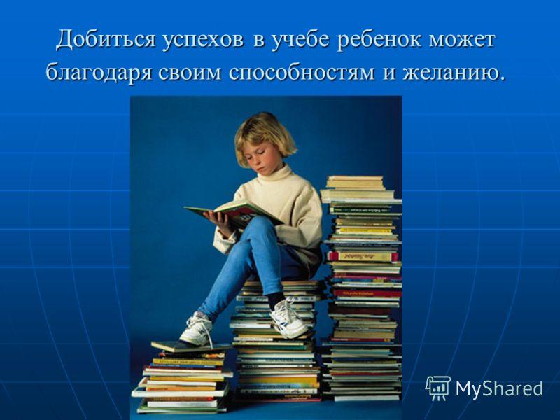 Добиться успехов в учебе ребенок может благодаря своим способностям и желанию.