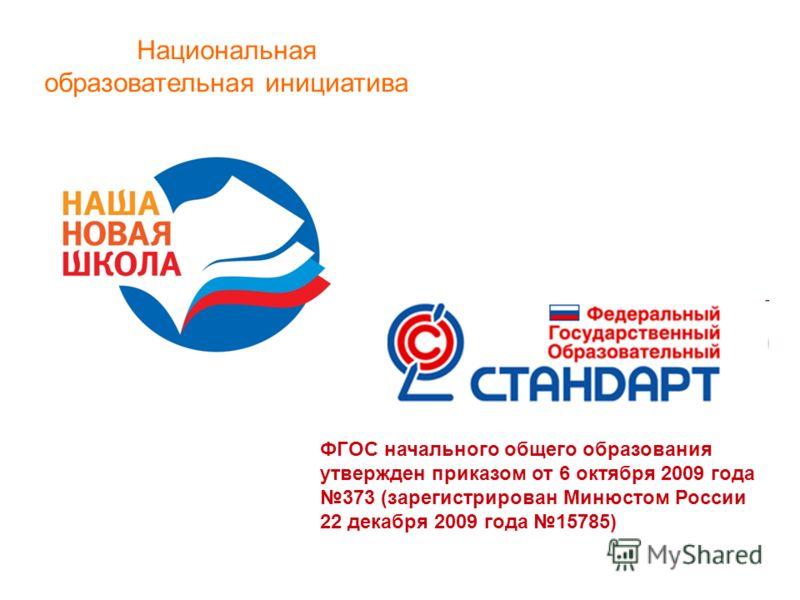 Национальная образовательная инициатива ФГОС начального общего образования утвержден приказом от 6 октября 2009 года 373 (зарегистрирован Минюстом России 22 декабря 2009 года 15785)