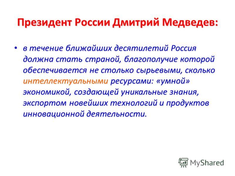 Президент России Дмитрий Медведев: в течение ближайших десятилетий Россия должна стать страной, благополучие которой обеспечивается не столько сырьевыми, сколько интеллектуальными ресурсами: «умной» экономикой, создающей уникальные знания, экспортом