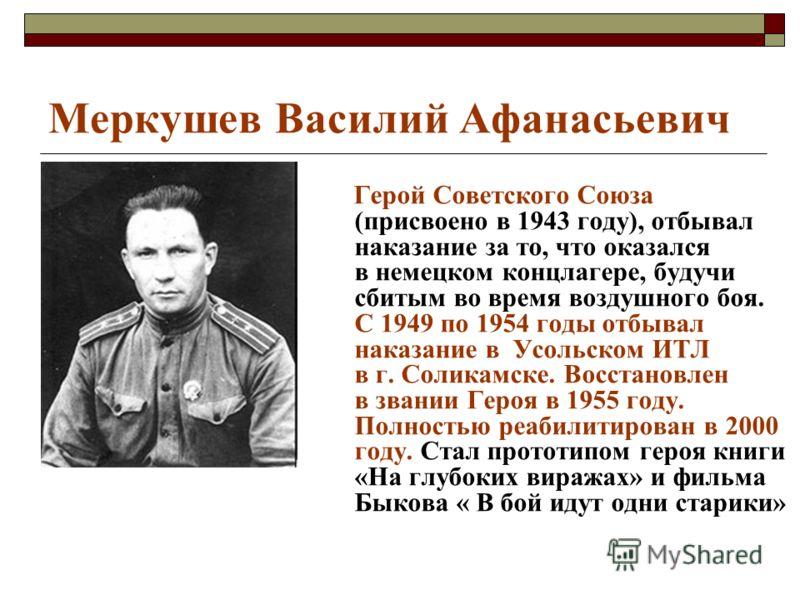 Меркушев Василий Афанасьевич Герой Советского Союза (присвоено в 1943 году), отбывал наказание за то, что оказался в немецком концлагере, будучи сбитым во время воздушного боя. С 1949 по 1954 годы отбывал наказание в Усольском ИТЛ в г. Соликамске. Во