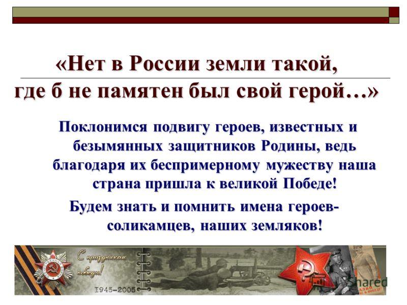 «Нет в России земли такой, где б не памятен был свой герой…» Поклонимся подвигу героев, известных и безымянных защитников Родины, ведь благодаря их беспримерному мужеству наша страна пришла к великой Победе! Поклонимся подвигу героев, известных и без