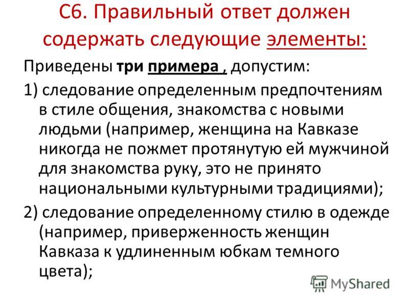 С6. Правильный ответ должен содержать следующие элементы: Приведены три примера, допустим: 1) следование определенным предпочтениям в стиле общения, знакомства с новыми людьми (например, женщина на Кавказе никогда не пожмет протянутую ей мужчиной для