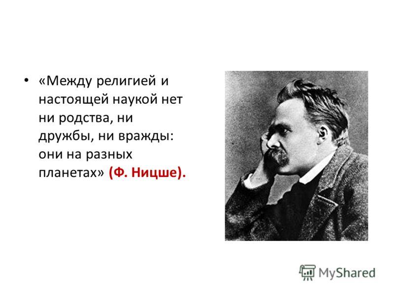 «Между религией и настоящей наукой нет ни родства, ни дружбы, ни вражды: они на разных планетах» (Ф. Ницше).