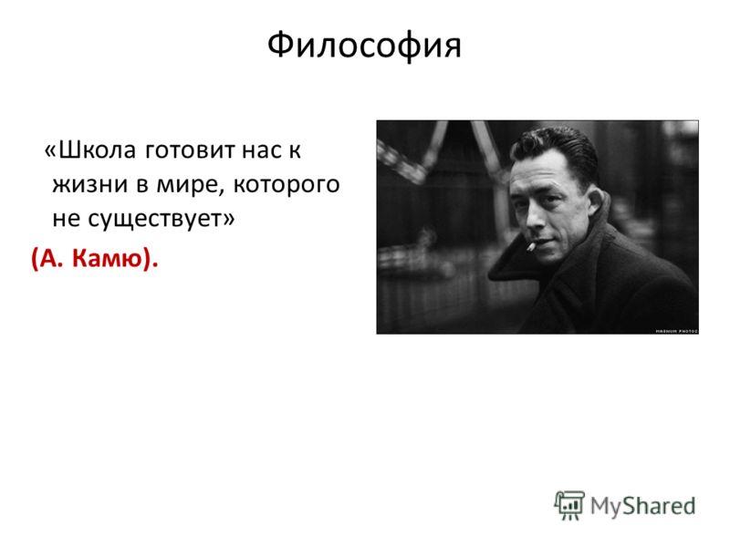 Философия «Школа готовит нас к жизни в мире, которого не существует» (А. Камю).
