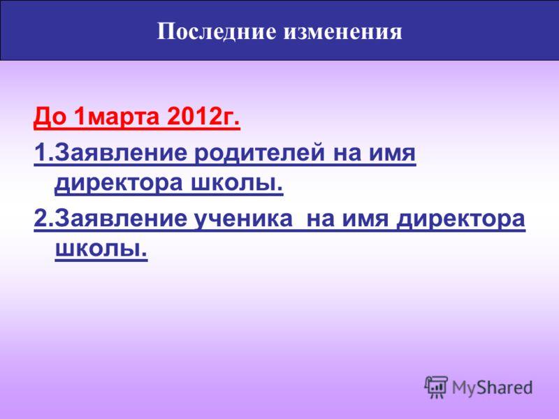 Последние изменения До 1марта 2012г. 1.Заявление родителей на имя директора школы. 2.Заявление ученика на имя директора школы.