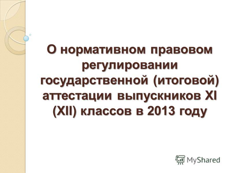 О нормативном правовом регулировании государственной (итоговой) аттестации выпускников XI (XII) классов в 2013 году