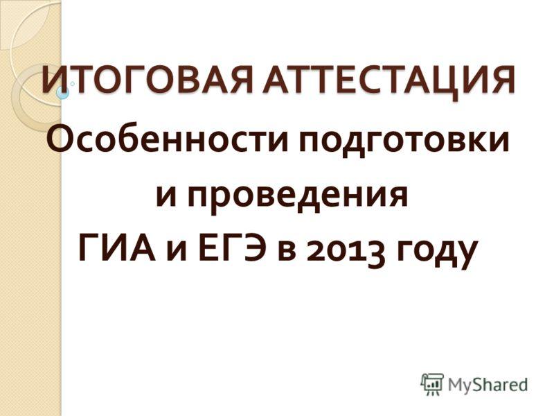 ИТОГОВАЯ АТТЕСТАЦИЯ Особенности подготовки и проведения ГИА и ЕГЭ в 2013 году