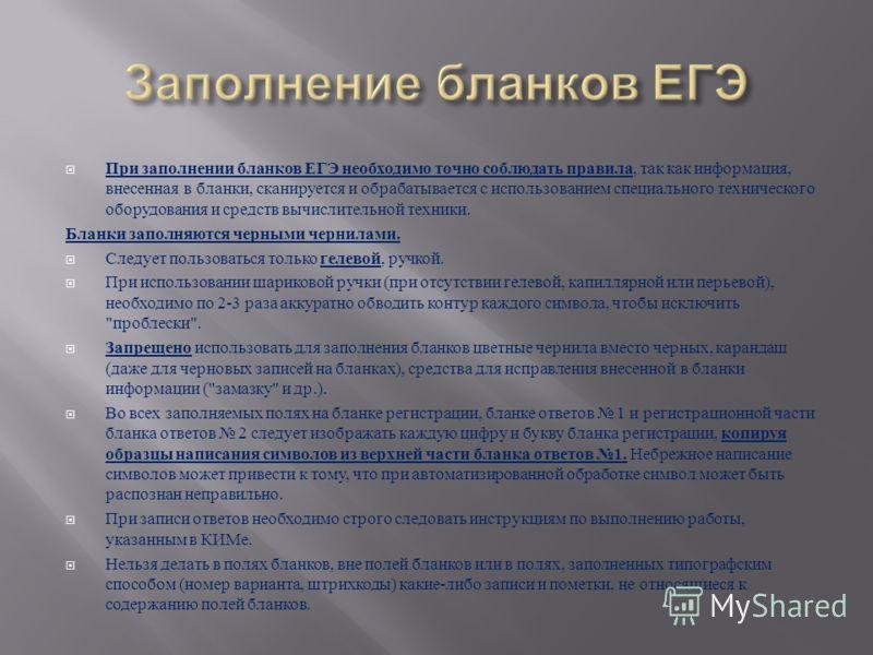 При заполнении бланков ЕГЭ необходимо точно соблюдать правила, так как информация, внесенная в бланки, сканируется и обрабатывается с использованием специального технического оборудования и средств вычислительной техники. Бланки заполняются черными ч