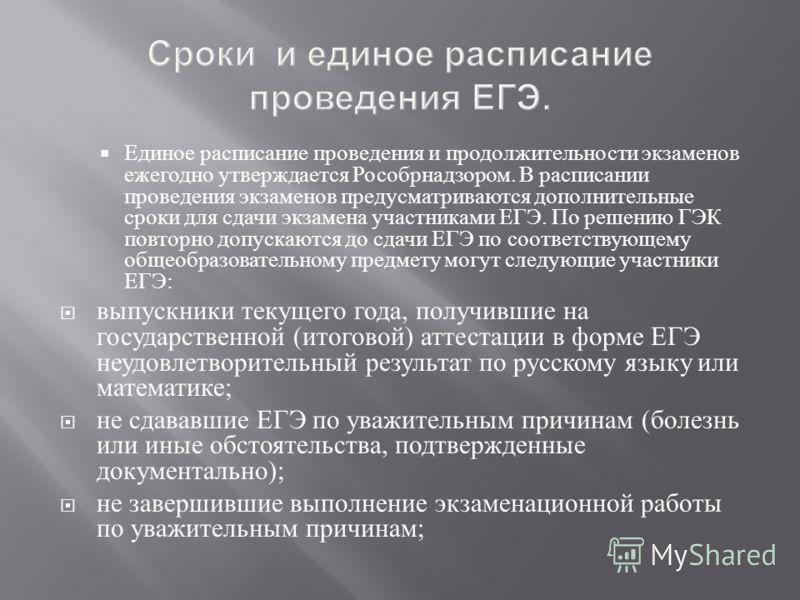 Единое расписание проведения и продолжительности экзаменов ежегодно утверждается Рособрнадзором. В расписании проведения экзаменов предусматриваются дополнительные сроки для сдачи экзамена участниками ЕГЭ. По решению ГЭК повторно допускаются до сдачи