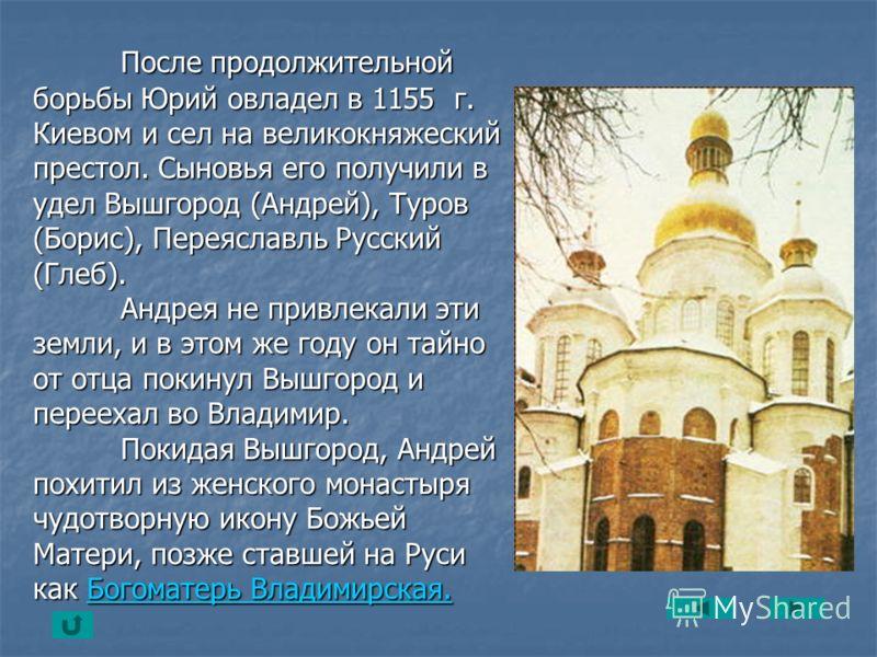 После продолжительной борьбы Юрий овладел в 1155 г. Киевом и сел на великокняжеский престол. Сыновья его получили в удел Вышгород (Андрей), Туров (Борис), Переяславль Русский (Глеб). Андрея не привлекали эти земли, и в этом же году он тайно от отца п