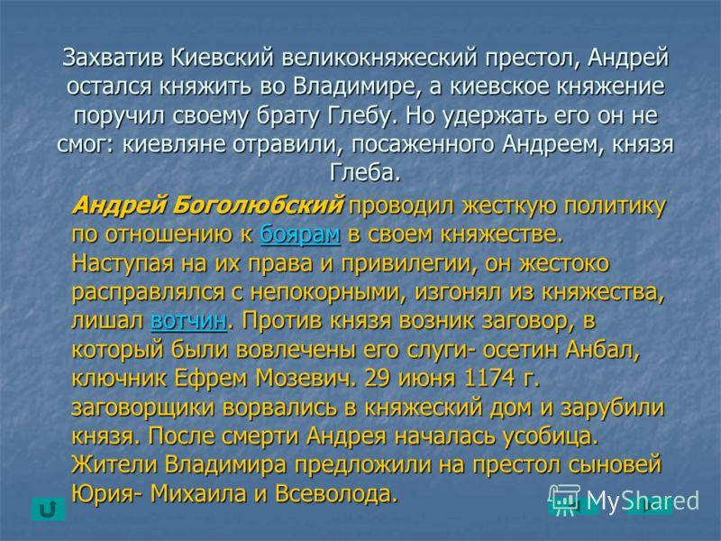 Захватив Киевский великокняжеский престол, Андрей остался княжить во Владимире, а киевское княжение поручил своему брату Глебу. Но удержать его он не смог: киевляне отравили, посаженного Андреем, князя Глеба. Андрей Боголюбский проводил жесткую полит