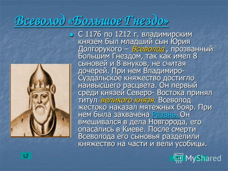 Всеволод «Большое Гнездо» Всеволод «Большое Гнездо» С 1176 по 1212 г. владимирским князем был младший сын Юрия Долгорукого – Всеволод, прозванный Большим Гнездом, так как имел 8 сыновей и 8 внуков, не считая дочерей. При нем Владимиро- Суздальское кн