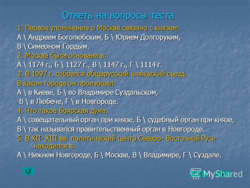 Ответь на вопросы теста 1. Первое упоминание о Москве связано с князем: А \ Андреем Боголюбским, Б \ Юрием Долгоруким, В \ Симеоном Гордым. 2. Москва была основана в: А \ 1174 г., Б \ 1127 г., В \ 1147 г., Г \ 1114 г. 3. В 1097 г. собрался общерусски