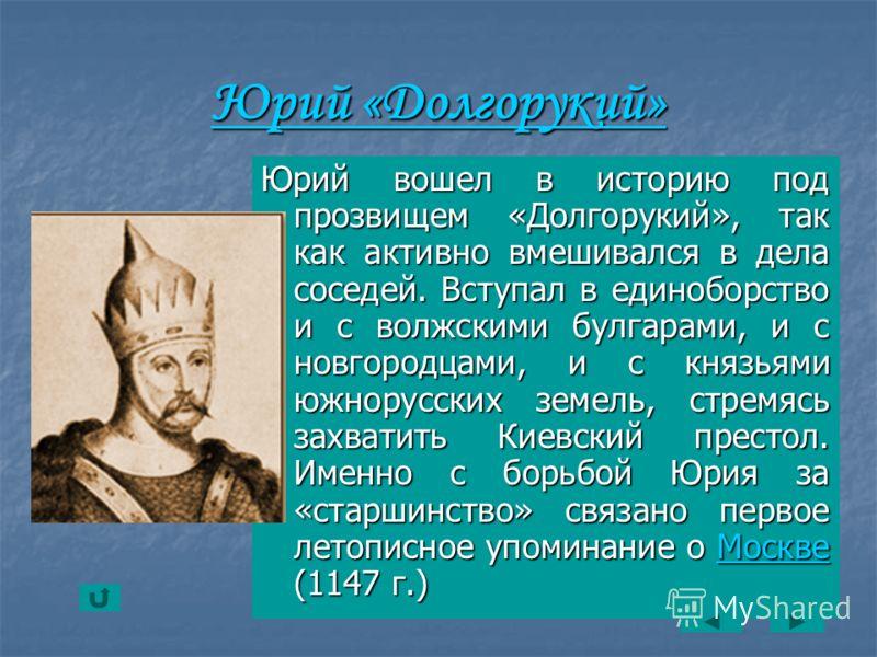 Юрий «Долгорукий» Юрий «Долгорукий» Юрий вошел в историю под прозвищем «Долгорукий», так как активно вмешивался в дела соседей. Вступал в единоборство и с волжскими булгарами, и с новгородцами, и с князьями южнорусских земель, стремясь захватить Киев