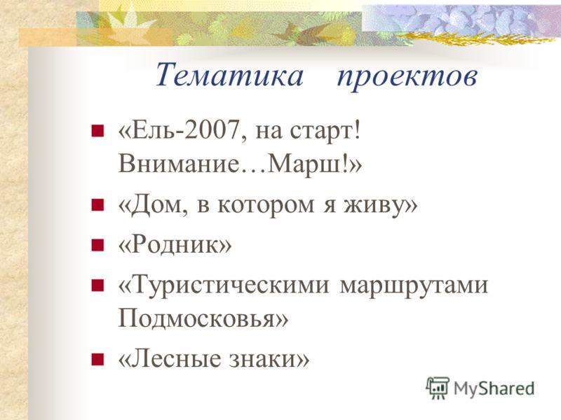 Тематика проектов «Ель-2007, на старт! Внимание…Марш!» «Дом, в котором я живу» «Родник» «Туристическими маршрутами Подмосковья» «Лесные знаки»