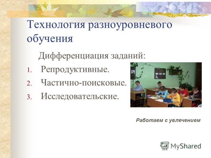 Технология разноуровневого обучения Дифференциация заданий: 1. Репродуктивные. 2. Частично-поисковые. 3. Исследовательские. Работаем с увлечением